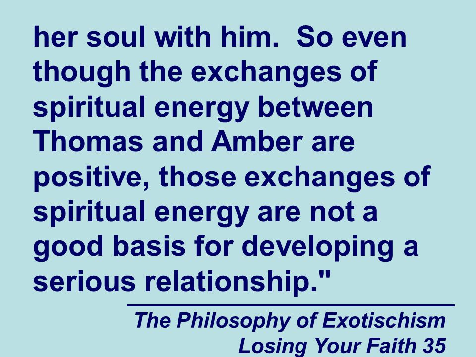 her soul with him. So even though the exchanges of spiritual energy between Thomas and Amber are positive, those exchanges of spiritual energy are not a good basis for developing a serious relationship.