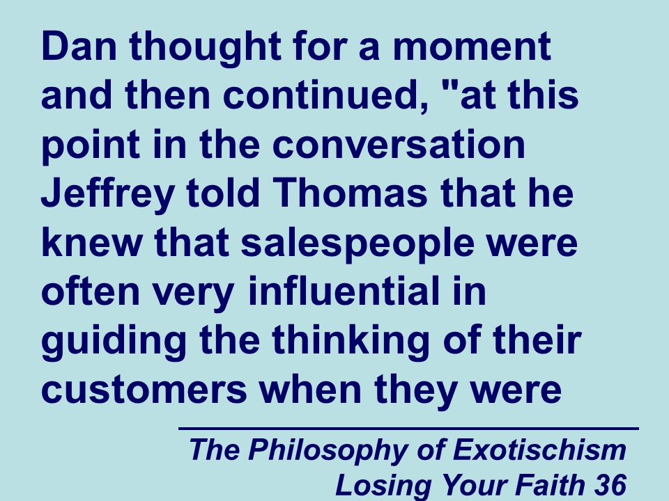 Dan thought for a moment and then continued, at this point in the conversation Jeffrey told Thomas that he knew that salespeople were often very influential in guiding the thinking of their customers when they were