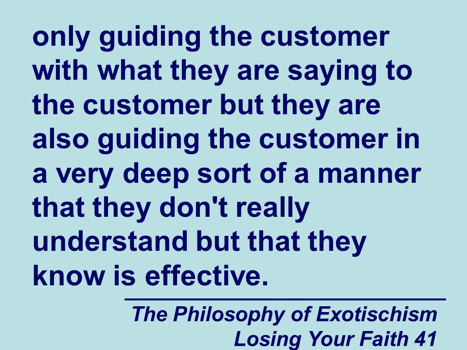 only guiding the customer with what they are saying to the customer but they are also guiding the customer in a very deep sort of a manner that they don t really understand but that they know is effective.