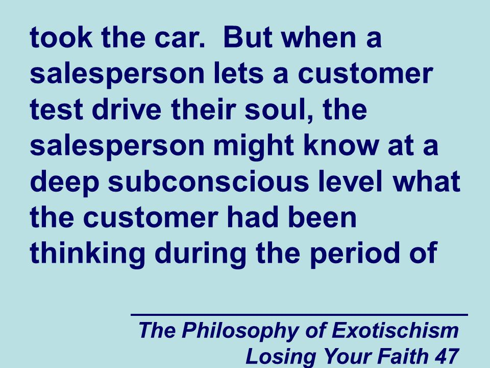 took the car. But when a salesperson lets a customer test drive their soul, the salesperson might know at a deep subconscious level what the customer had been thinking during the period of