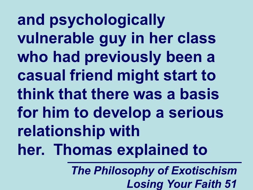 and psychologically vulnerable guy in her class who had previously been a casual friend might start to think that there was a basis for him to develop a serious relationship with her. Thomas explained to