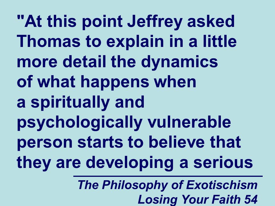 At this point Jeffrey asked Thomas to explain in a little more detail the dynamics of what happens when a spiritually and psychologically vulnerable person starts to believe that they are developing a serious
