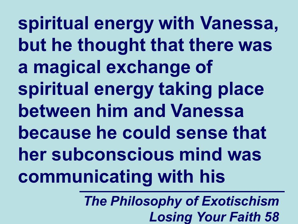 spiritual energy with Vanessa, but he thought that there was a magical exchange of spiritual energy taking place between him and Vanessa because he could sense that her subconscious mind was communicating with his