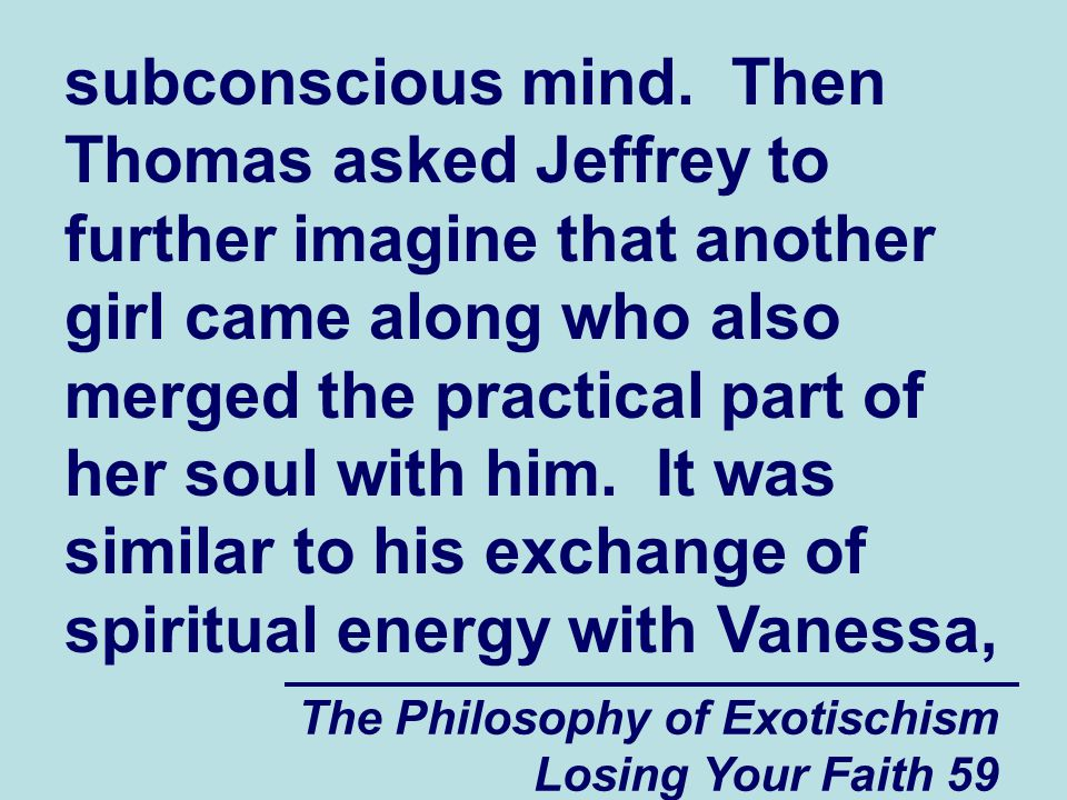 subconscious mind. Then Thomas asked Jeffrey to further imagine that another girl came along who also merged the practical part of her soul with him. It was similar to his exchange of spiritual energy with Vanessa,