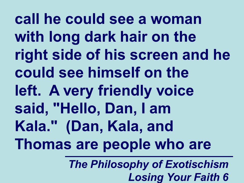 call he could see a woman with long dark hair on the right side of his screen and he could see himself on the left. A very friendly voice said, Hello, Dan, I am Kala. (Dan, Kala, and Thomas are people who are