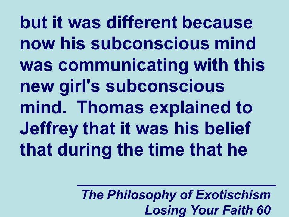 but it was different because now his subconscious mind was communicating with this new girl s subconscious mind. Thomas explained to Jeffrey that it was his belief that during the time that he
