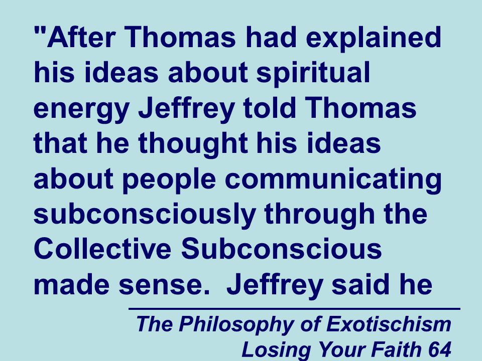 After Thomas had explained his ideas about spiritual energy Jeffrey told Thomas that he thought his ideas about people communicating subconsciously through the Collective Subconscious made sense. Jeffrey said he