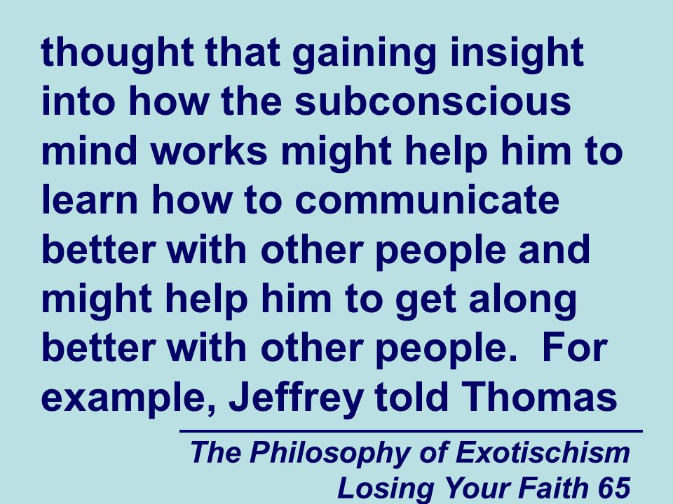 thought that gaining insight into how the subconscious mind works might help him to learn how to communicate better with other people and might help him to get along better with other people. For example, Jeffrey told Thomas