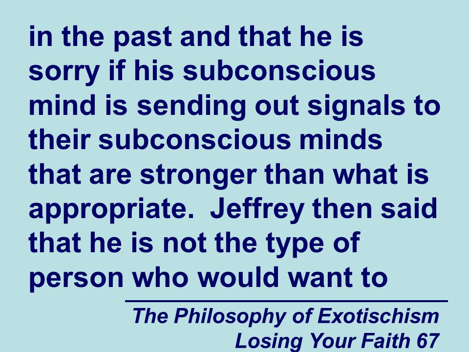 in the past and that he is sorry if his subconscious mind is sending out signals to their subconscious minds that are stronger than what is appropriate. Jeffrey then said that he is not the type of person who would want to