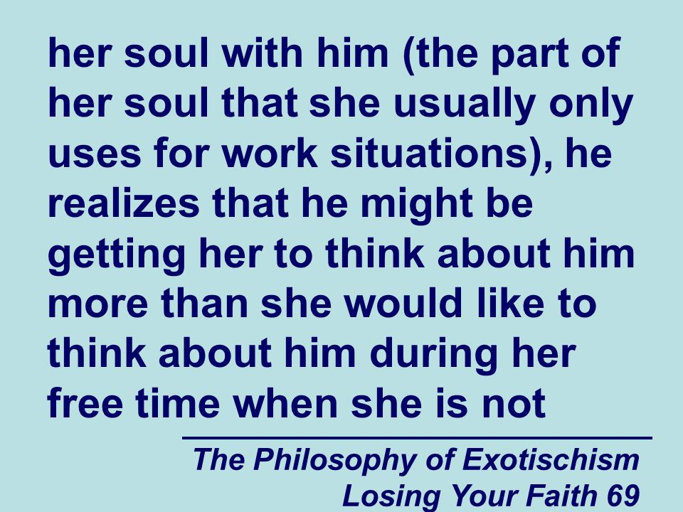 her soul with him (the part of her soul that she usually only uses for work situations), he realizes that he might be getting her to think about him more than she would like to think about him during her free time when she is not