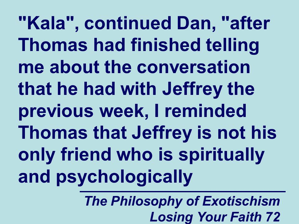 Kala , continued Dan, after Thomas had finished telling me about the conversation that he had with Jeffrey the previous week, I reminded Thomas that Jeffrey is not his only friend who is spiritually and psychologically
