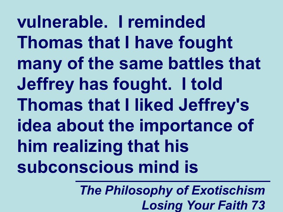 vulnerable. I reminded Thomas that I have fought many of the same battles that Jeffrey has fought. I told Thomas that I liked Jeffrey s idea about the importance of him realizing that his subconscious mind is