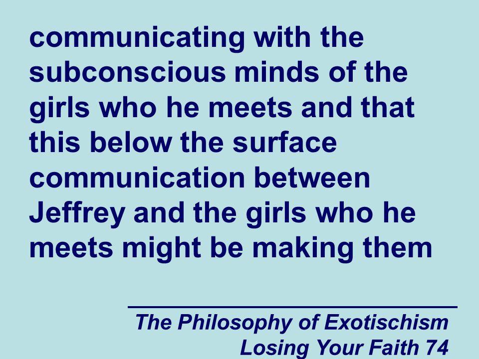 communicating with the subconscious minds of the girls who he meets and that this below the surface communication between Jeffrey and the girls who he meets might be making them