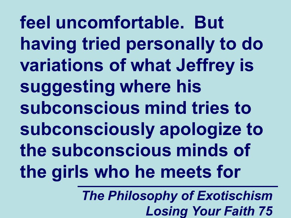 feel uncomfortable. But having tried personally to do variations of what Jeffrey is suggesting where his subconscious mind tries to subconsciously apologize to the subconscious minds of the girls who he meets for