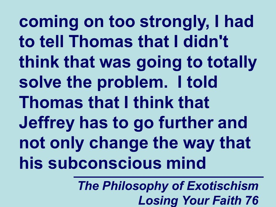 coming on too strongly, I had to tell Thomas that I didn t think that was going to totally solve the problem. I told Thomas that I think that Jeffrey has to go further and not only change the way that his subconscious mind