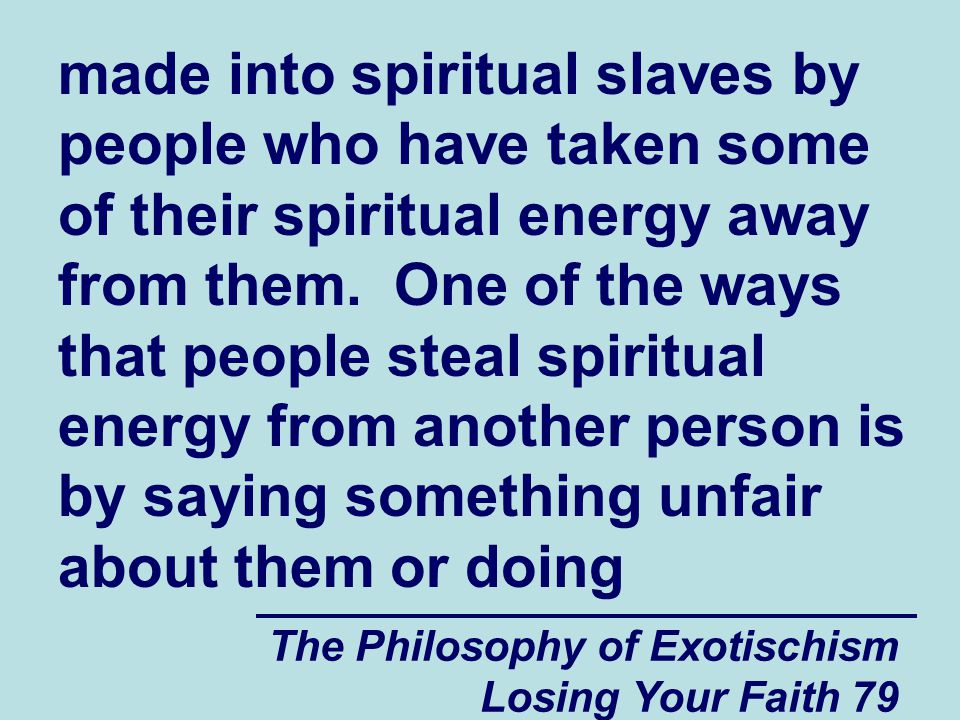 made into spiritual slaves by people who have taken some of their spiritual energy away from them. One of the ways that people steal spiritual energy from another person is by saying something unfair about them or doing
