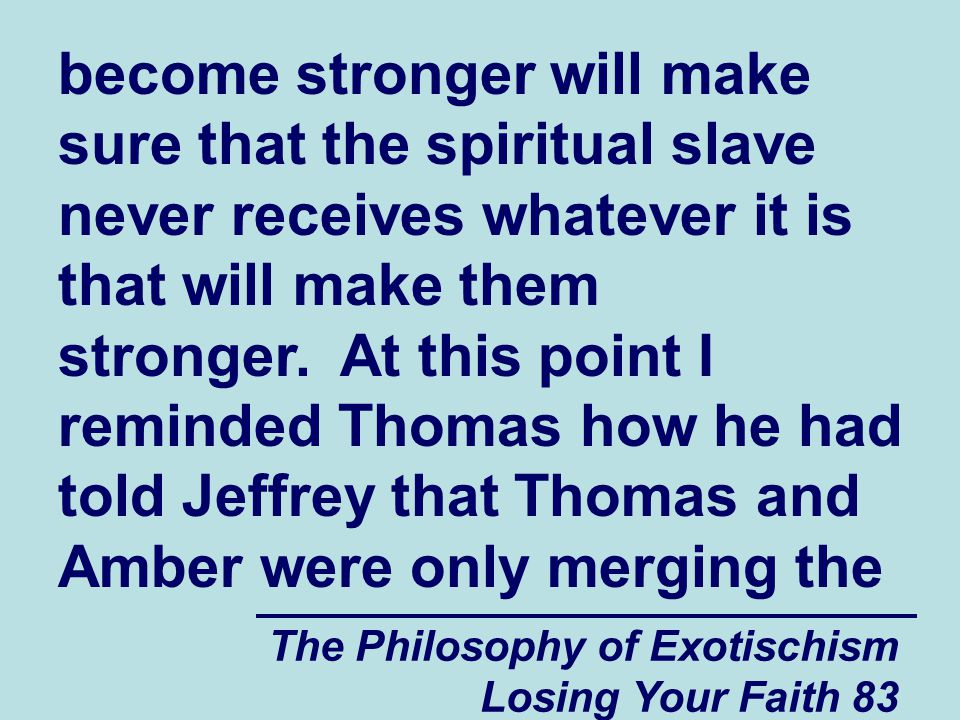 become stronger will make sure that the spiritual slave never receives whatever it is that will make them stronger. At this point I reminded Thomas how he had told Jeffrey that Thomas and Amber were only merging the