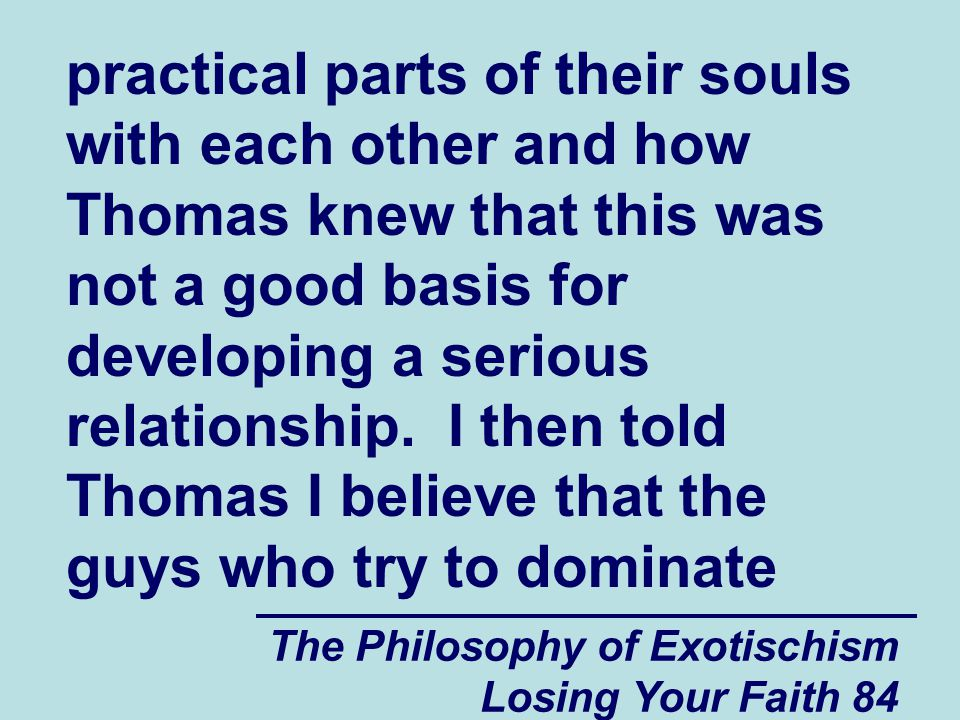 practical parts of their souls with each other and how Thomas knew that this was not a good basis for developing a serious relationship. I then told Thomas I believe that the guys who try to dominate