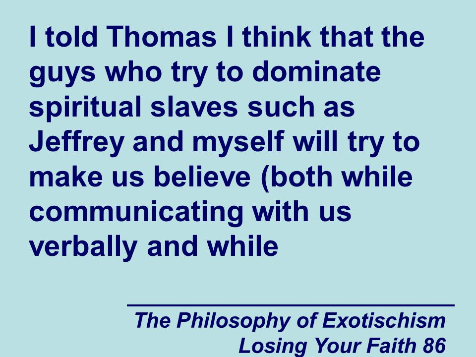 I told Thomas I think that the guys who try to dominate spiritual slaves such as Jeffrey and myself will try to make us believe (both while communicating with us verbally and while