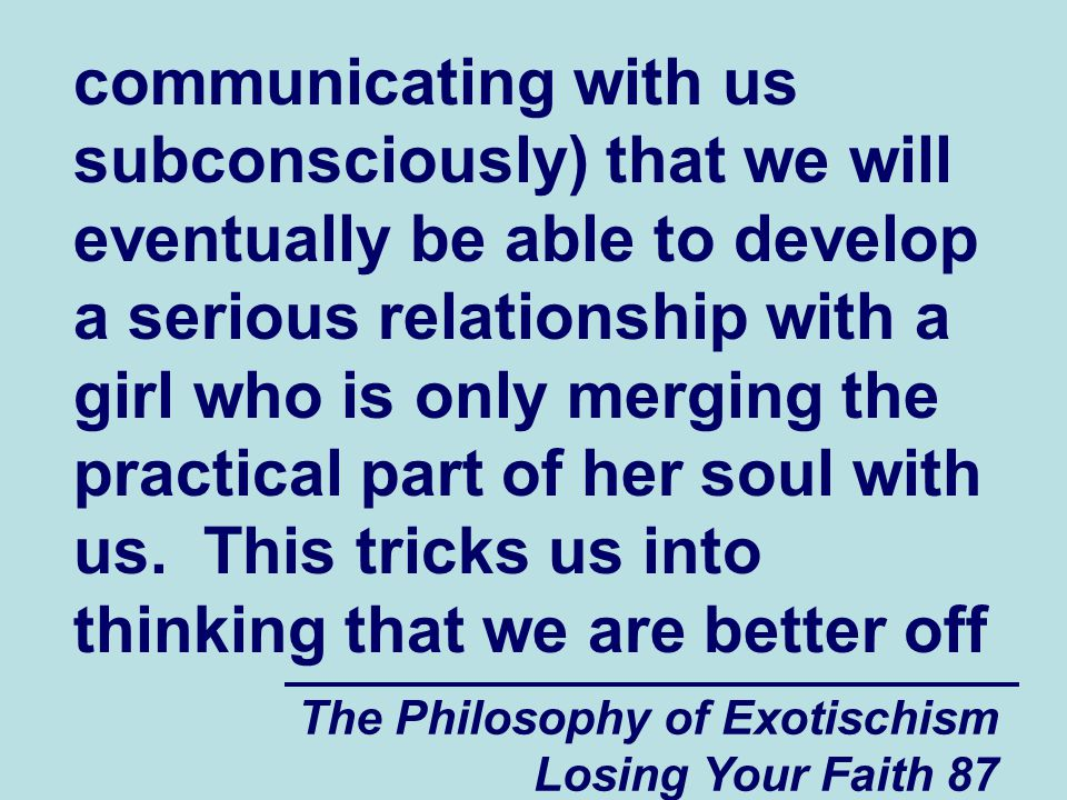 communicating with us subconsciously) that we will eventually be able to develop a serious relationship with a girl who is only merging the practical part of her soul with us. This tricks us into thinking that we are better off