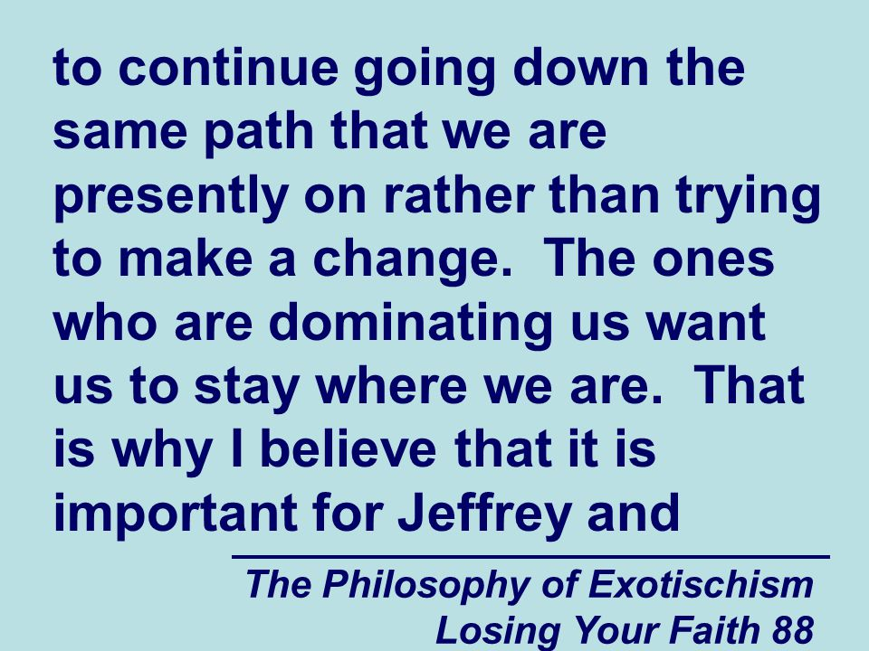 to continue going down the same path that we are presently on rather than trying to make a change. The ones who are dominating us want us to stay where we are. That is why I believe that it is important for Jeffrey and