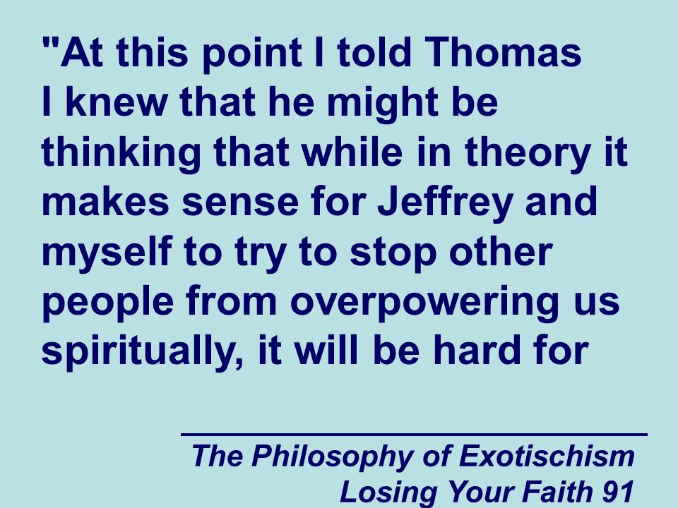 At this point I told Thomas I knew that he might be thinking that while in theory it makes sense for Jeffrey and myself to try to stop other people from overpowering us spiritually, it will be hard for