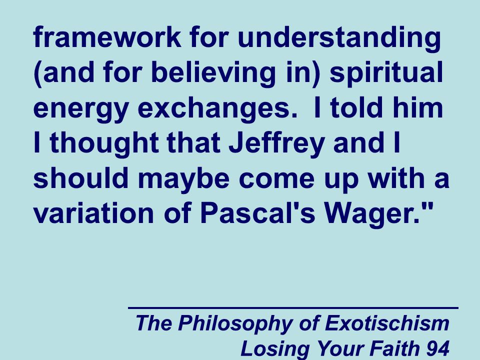 framework for understanding (and for believing in) spiritual energy exchanges. I told him I thought that Jeffrey and I should maybe come up with a variation of Pascal s Wager.