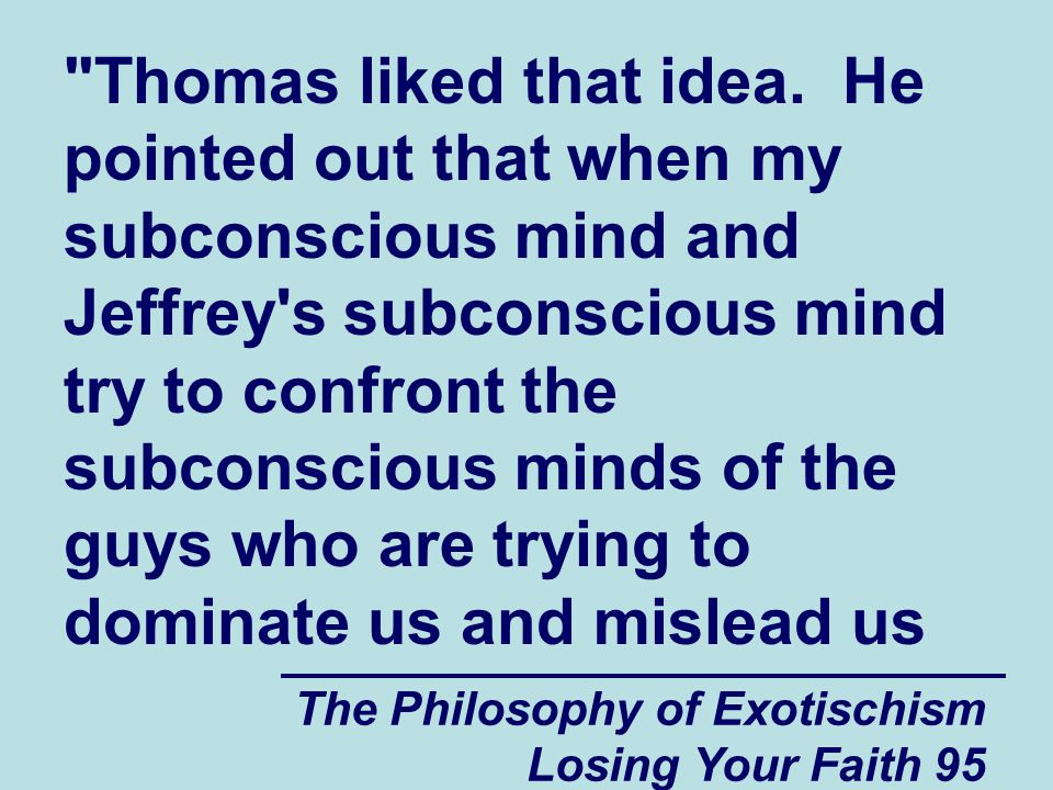 Thomas liked that idea. He pointed out that when my subconscious mind and Jeffrey s subconscious mind try to confront the subconscious minds of the guys who are trying to dominate us and mislead us