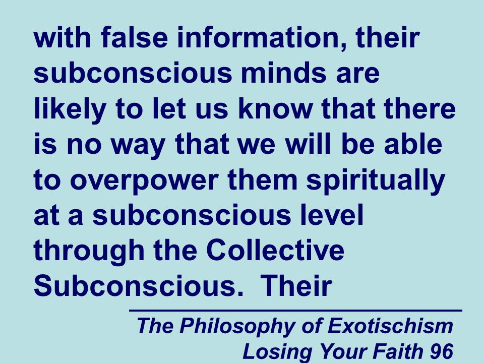 with false information, their subconscious minds are likely to let us know that there is no way that we will be able to overpower them spiritually at a subconscious level through the Collective Subconscious. Their