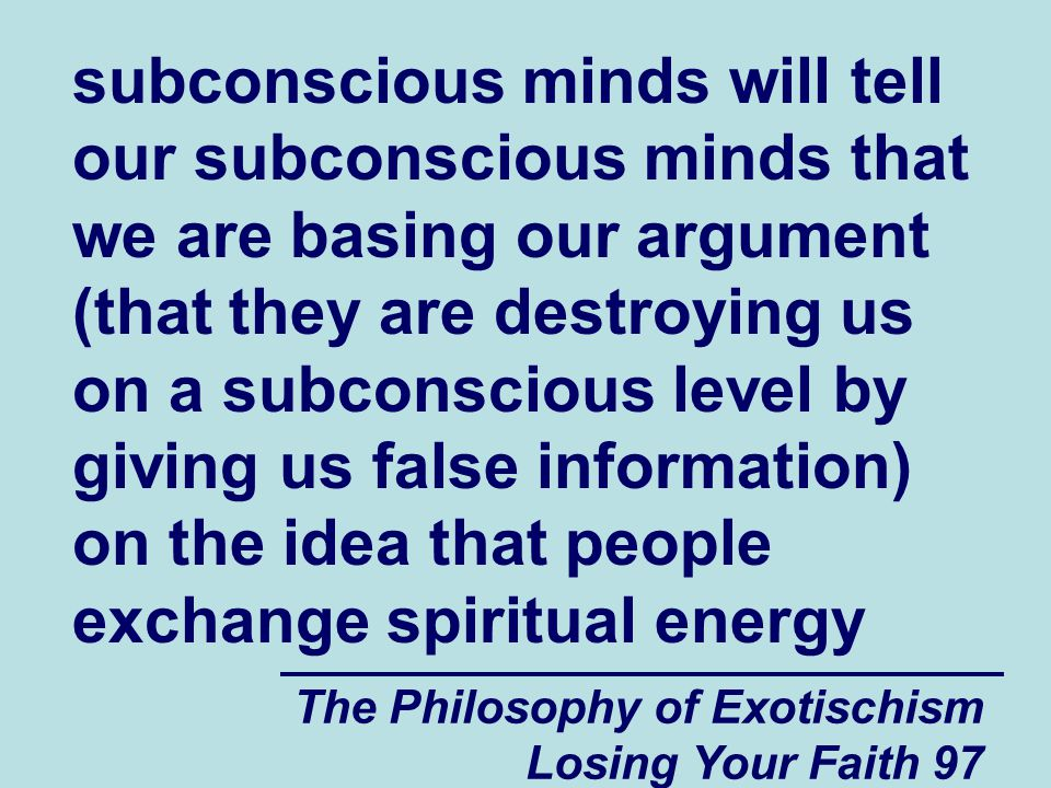 subconscious minds will tell our subconscious minds that we are basing our argument (that they are destroying us on a subconscious level by giving us false information) on the idea that people exchange spiritual energy