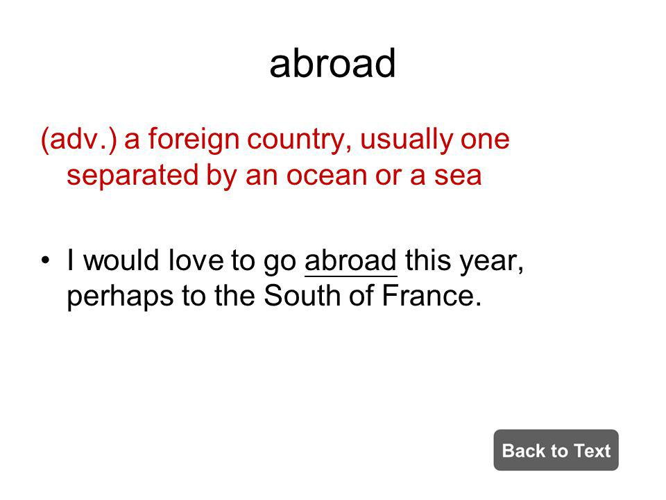 abroad (adv.) a foreign country, usually one separated by an ocean or a sea.