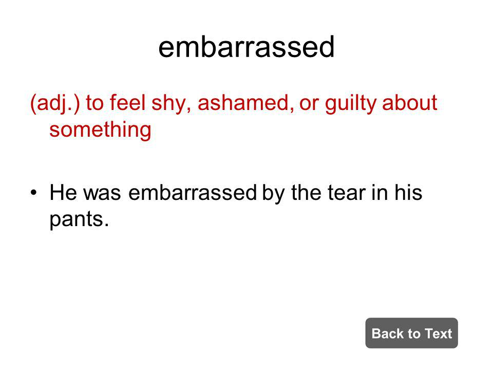 embarrassed (adj.) to feel shy, ashamed, or guilty about something