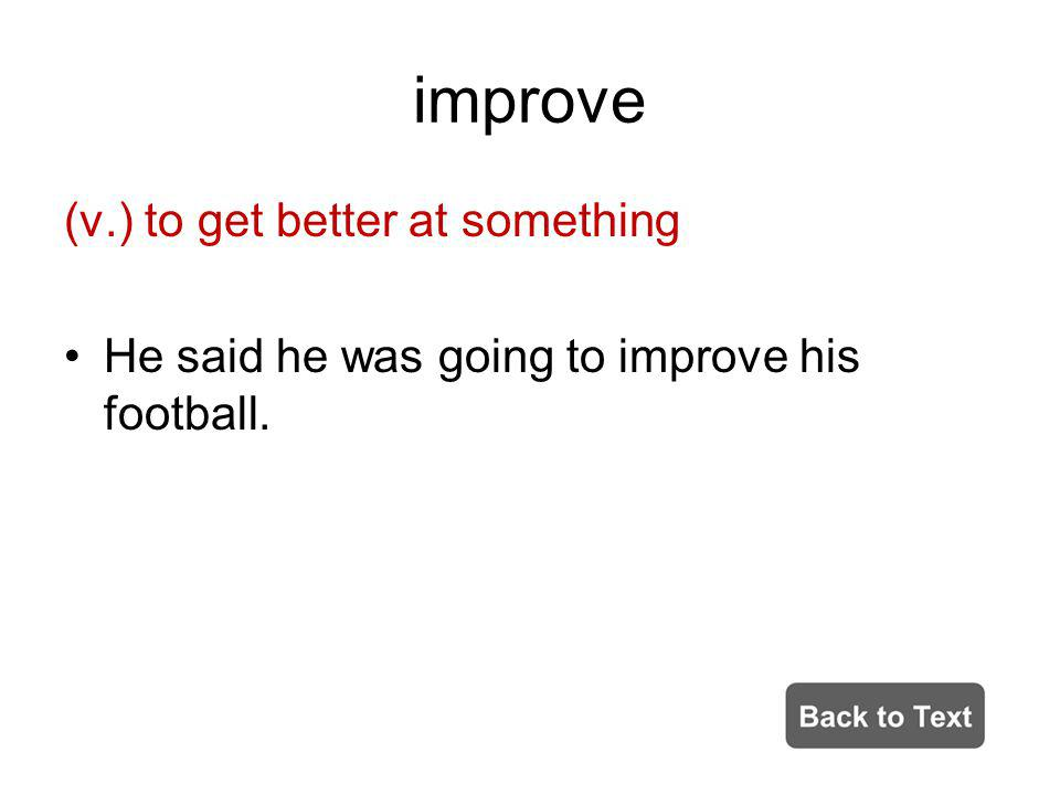 improve (v.) to get better at something