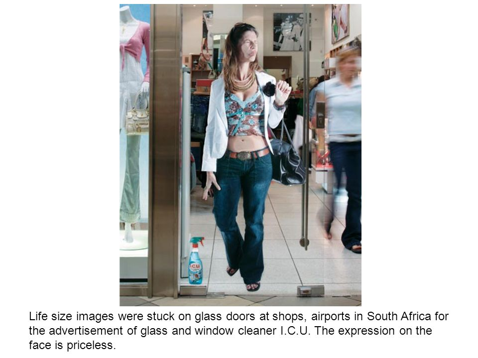 Life size images were stuck on glass doors at shops, airports in South Africa for the advertisement of glass and window cleaner I.C.U.