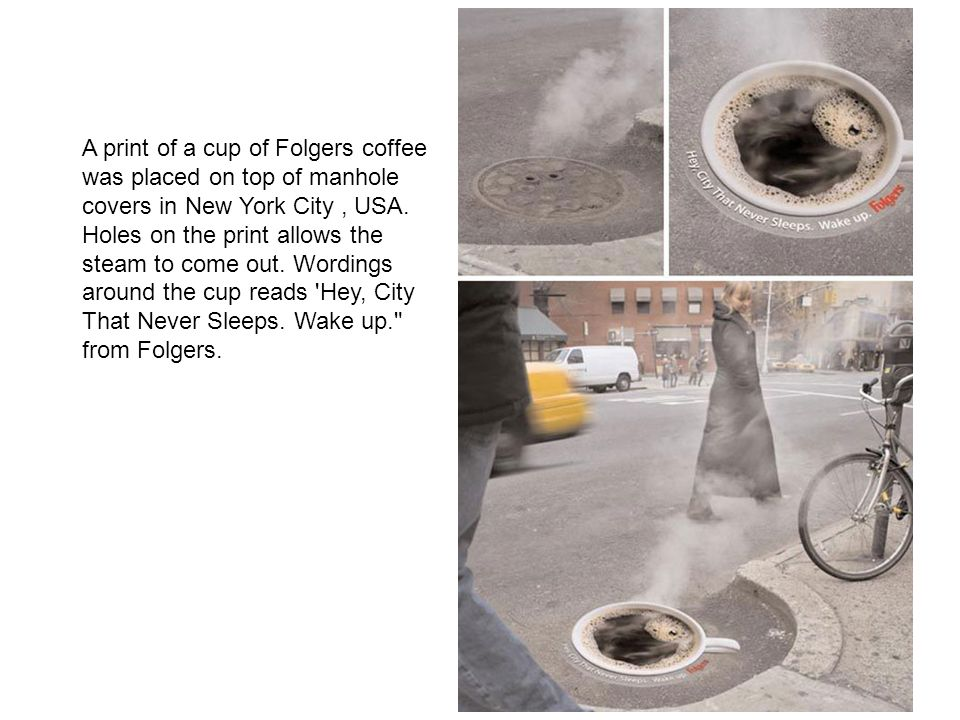 A print of a cup of Folgers coffee was placed on top of manhole covers in New York City , USA.