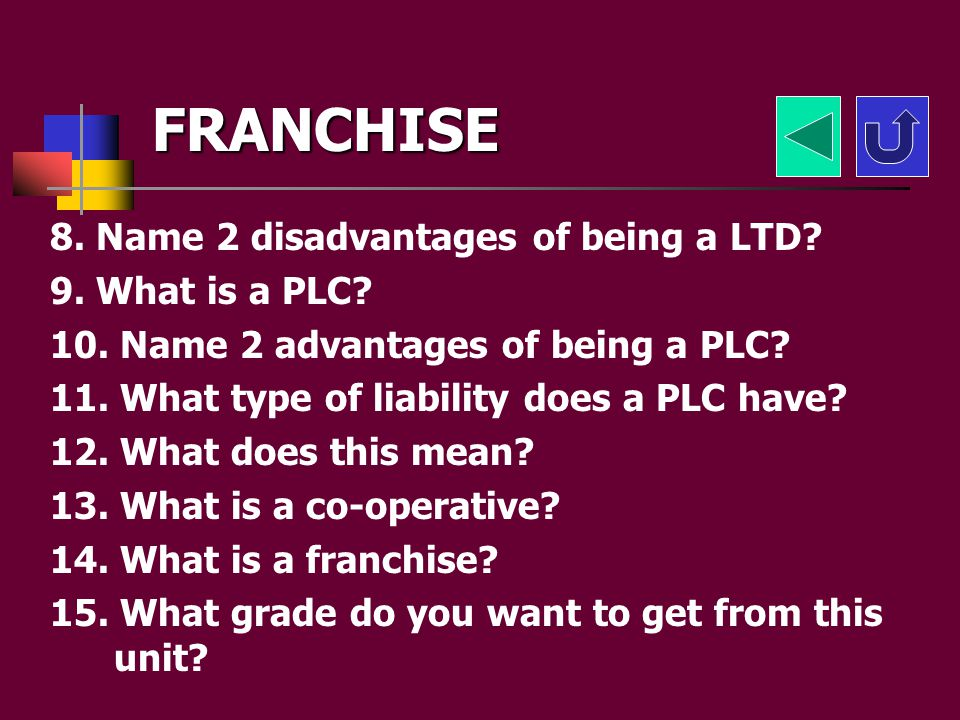 FRANCHISE 8. Name 2 disadvantages of being a LTD 9. What is a PLC