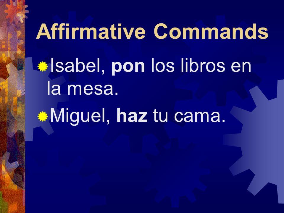 Affirmative Commands Isabel, pon los libros en la mesa.