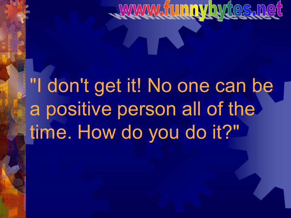 www.funnybytes.net I don t get it. No one can be a positive person all of the time.