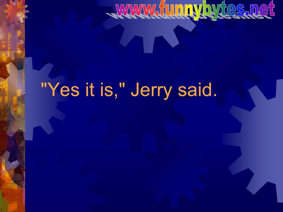 www.funnybytes.net Yes it is, Jerry said.