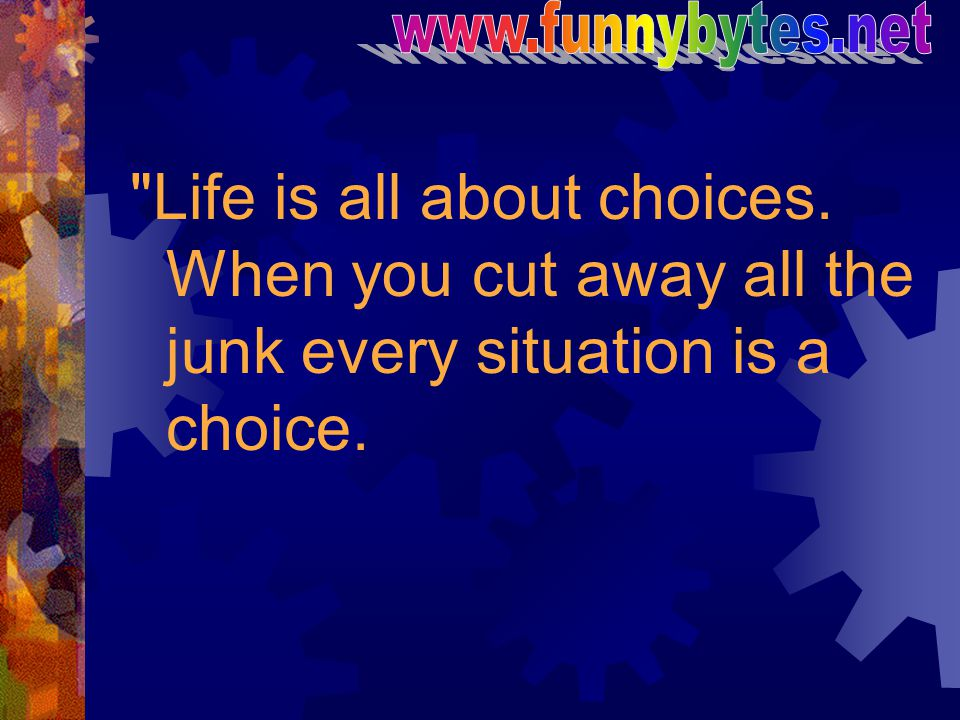 www.funnybytes.net Life is all about choices.