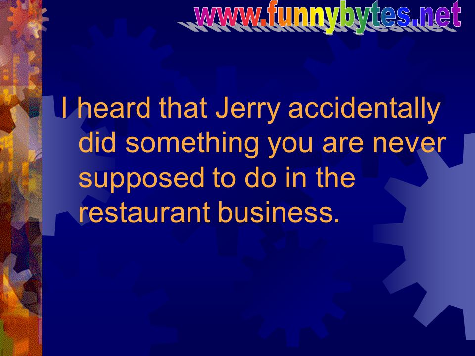 www.funnybytes.net I heard that Jerry accidentally did something you are never supposed to do in the restaurant business.