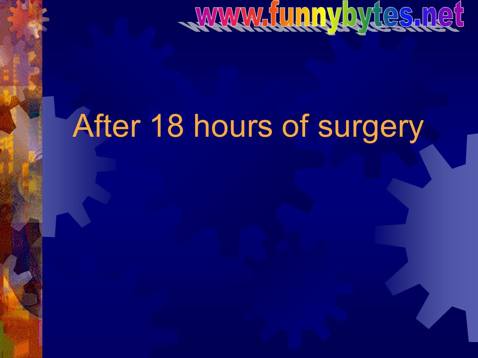 www.funnybytes.net After 18 hours of surgery