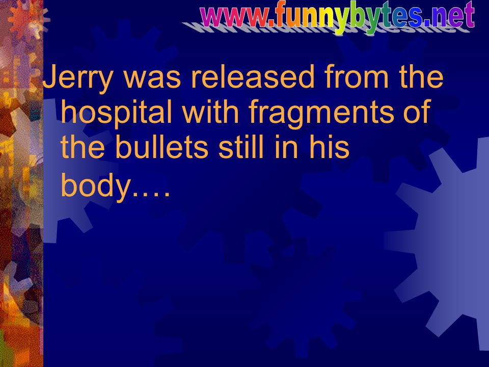 Jerry was released from the hospital with fragments of the bullets still in his body.…