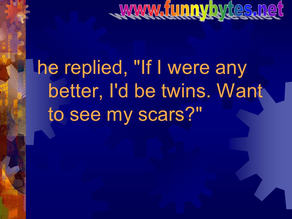 www.funnybytes.net he replied, If I were any better, I d be twins. Want to see my scars