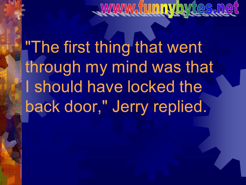 www.funnybytes.net The first thing that went through my mind was that I should have locked the back door, Jerry replied.