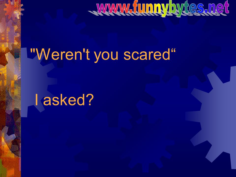 www.funnybytes.net Weren t you scared I asked