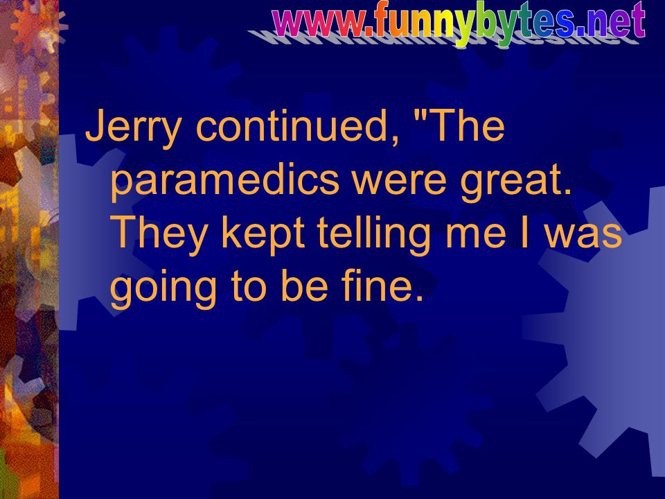www.funnybytes.net Jerry continued, The paramedics were great.