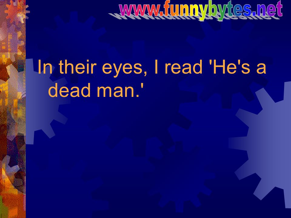 In their eyes, I read He s a dead man.