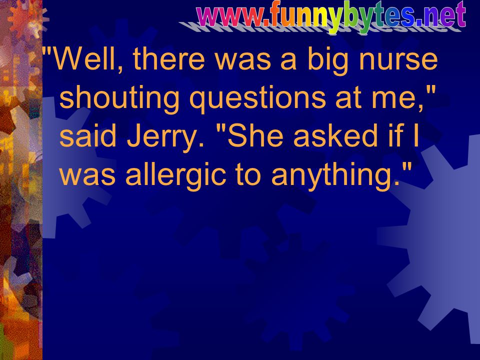 www.funnybytes.net Well, there was a big nurse shouting questions at me, said Jerry.