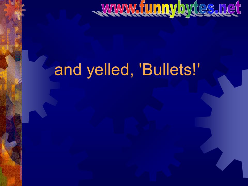 and yelled, Bullets!